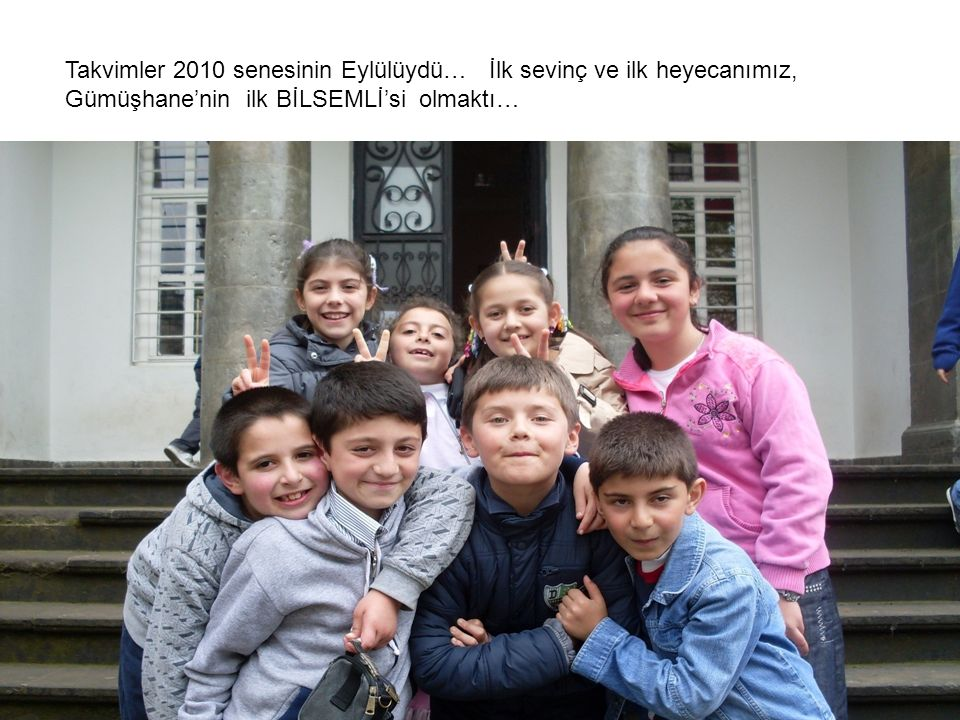 Takvimler 2010 senesinin Eylülüydü… İlk sevinç ve ilk heyecanımız, Gümüşhane'nin ilk BİLSEMLİ'si olmaktı…