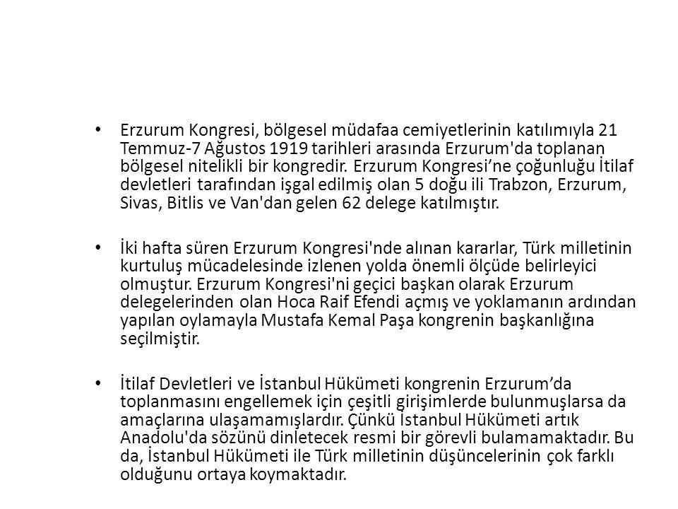 Erzurum Kongresi, bölgesel müdafaa cemiyetlerinin katılımıyla 21 Temmuz-7 Ağustos 1919 tarihleri arasında Erzurum da toplanan bölgesel nitelikli bir kongredir. Erzurum Kongresi'ne çoğunluğu İtilaf devletleri tarafından işgal edilmiş olan 5 doğu ili Trabzon, Erzurum, Sivas, Bitlis ve Van dan gelen 62 delege katılmıştır.