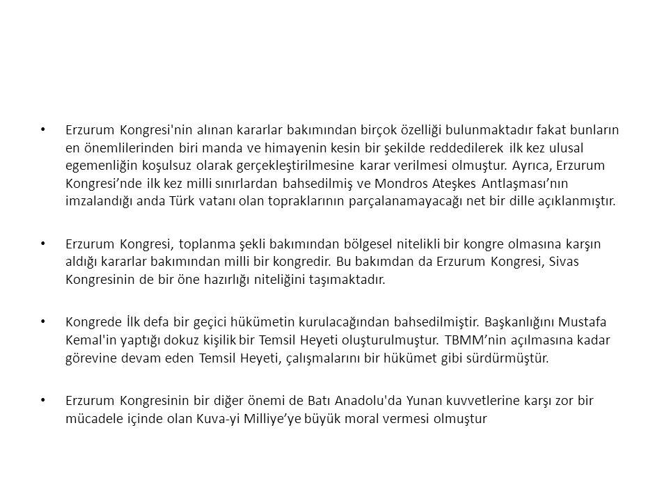 Erzurum Kongresi nin alınan kararlar bakımından birçok özelliği bulunmaktadır fakat bunların en önemlilerinden biri manda ve himayenin kesin bir şekilde reddedilerek ilk kez ulusal egemenliğin koşulsuz olarak gerçekleştirilmesine karar verilmesi olmuştur. Ayrıca, Erzurum Kongresi'nde ilk kez milli sınırlardan bahsedilmiş ve Mondros Ateşkes Antlaşması'nın imzalandığı anda Türk vatanı olan topraklarının parçalanamayacağı net bir dille açıklanmıştır.
