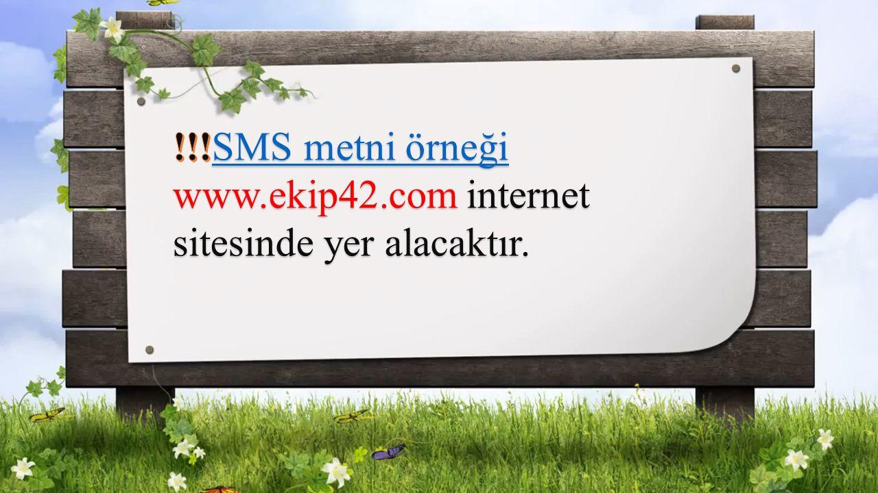 !!!SMS metni örneği www.ekip42.com internet sitesinde yer alacaktır.