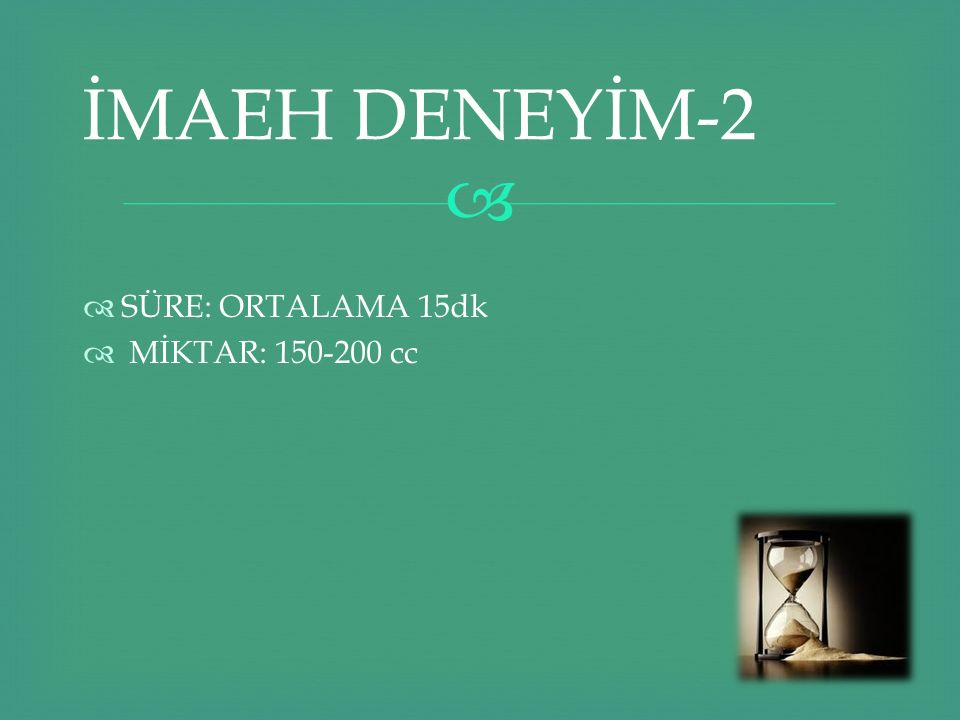 İMAEH DENEYİM-2 SÜRE: ORTALAMA 15dk MİKTAR: 150-200 cc