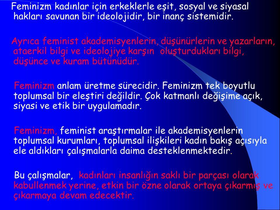 Feminizm kadınlar için erkeklerle eşit, sosyal ve siyasal hakları savunan bir ideolojidir, bir inanç sistemidir.