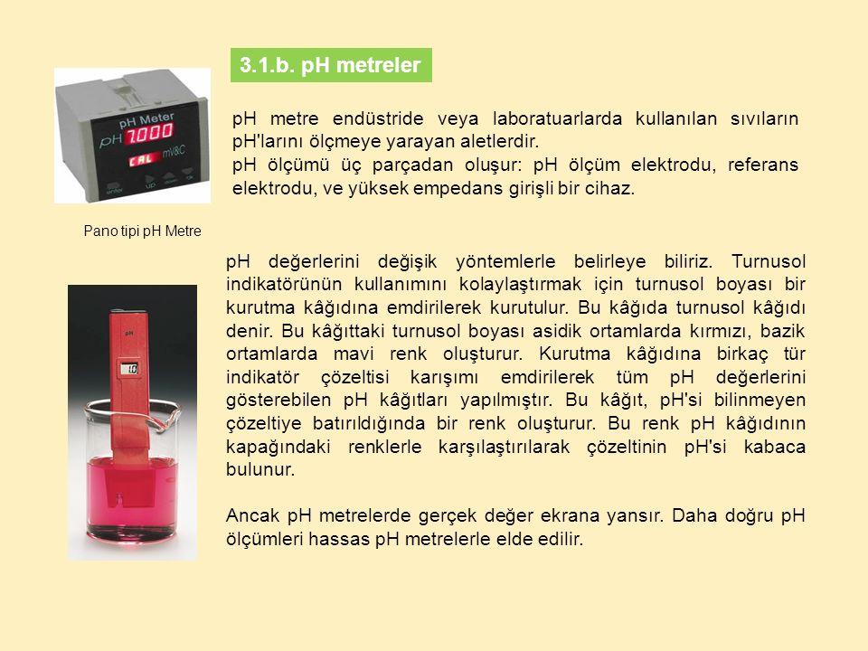 3.1.b. pH metreler pH metre endüstride veya laboratuarlarda kullanılan sıvıların pH larını ölçmeye yarayan aletlerdir.