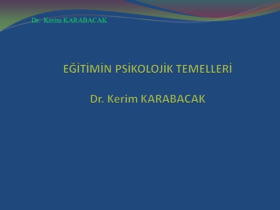 EĞİTİMİN PSİKOLOJİK TEMELLERİ Dr. Kerim KARABACAK