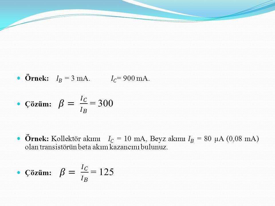 Örnek: 𝐼 𝐵 = 3 mA. 𝐼 𝐶 = 900 mA. Çözüm: 𝛽= 𝐼 𝐶 𝐼 𝐵 = 300.