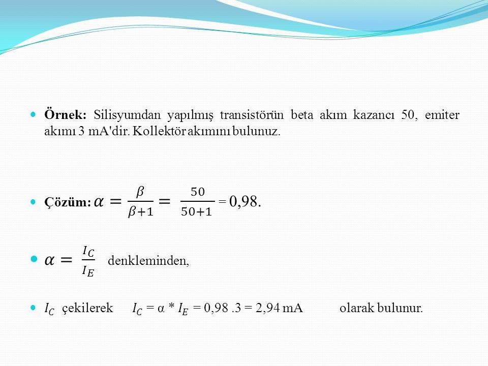 Örnek: Silisyumdan yapılmış transistörün beta akım kazancı 50, emiter akımı 3 mA dir. Kollektör akımını bulunuz.