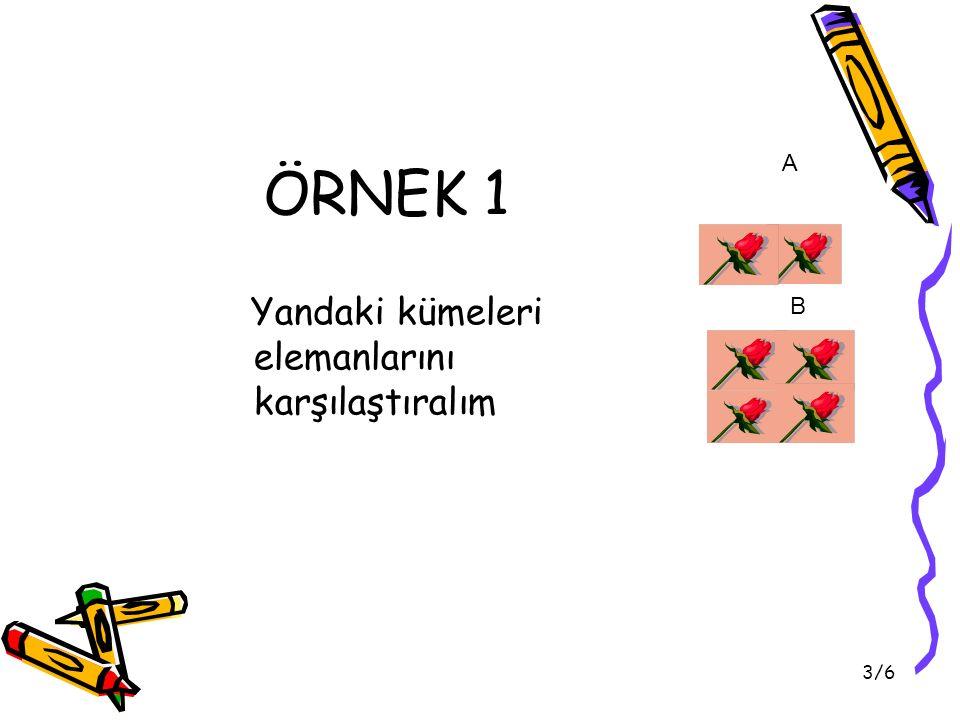 ÖRNEK 1 A Yandaki kümeleri elemanlarını karşılaştıralım B