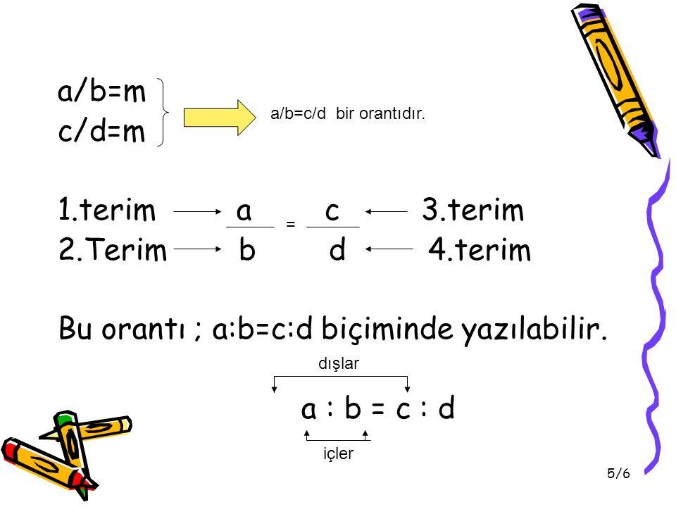 Bu orantı ; a:b=c:d biçiminde yazılabilir. a : b = c : d