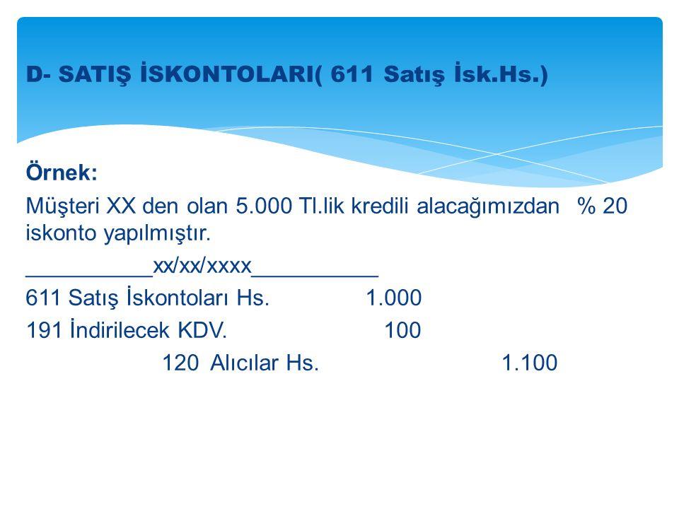 D- SATIŞ İSKONTOLARI( 611 Satış İsk.Hs.) Örnek: Müşteri XX den olan 5.000 Tl.lik kredili alacağımızdan % 20 iskonto yapılmıştır.
