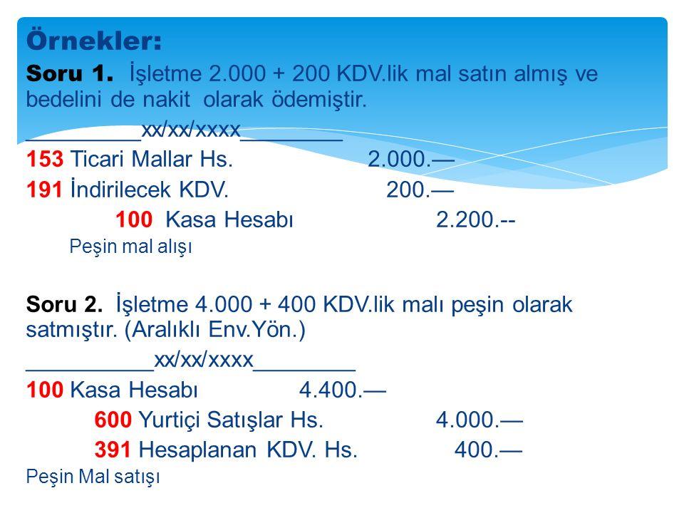 Örnekler: Soru 1. İşletme 2.000 + 200 KDV.lik mal satın almış ve bedelini de nakit olarak ödemiştir.