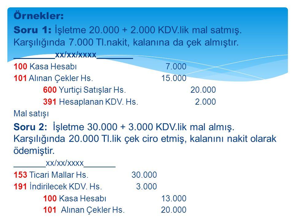 Örnekler: Soru 1: İşletme 20.000 + 2.000 KDV.lik mal satmış. Karşılığında 7.000 Tl.nakit, kalanına da çek almıştır.