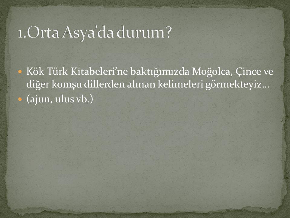 1.Orta Asya'da durum Kök Türk Kitabeleri'ne baktığımızda Moğolca, Çince ve diğer komşu dillerden alınan kelimeleri görmekteyiz…