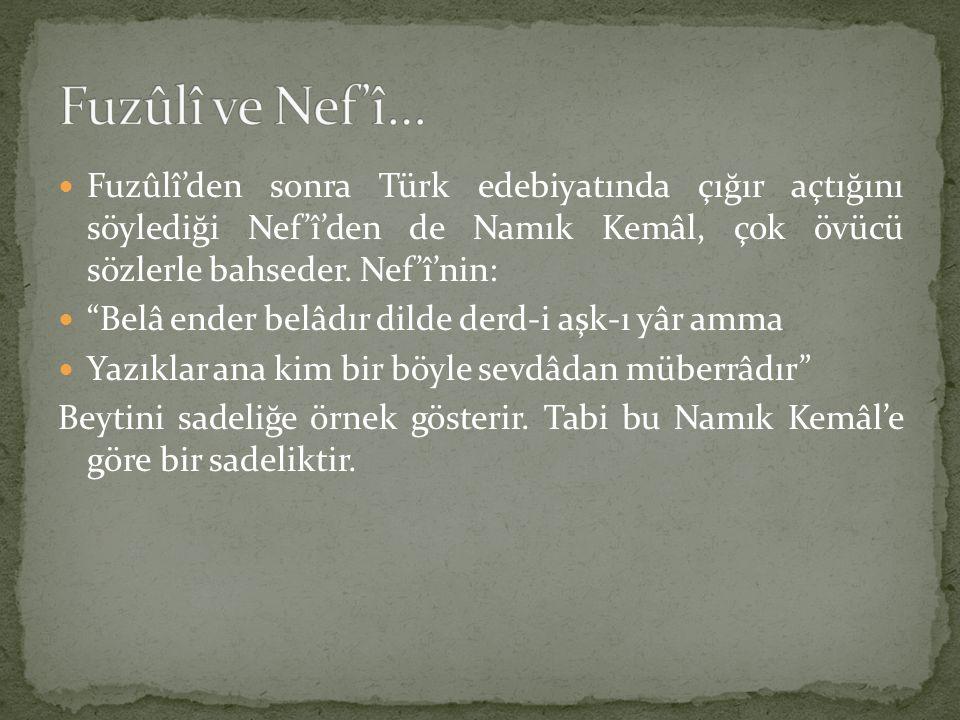 Fuzûlî ve Nef'î… Fuzûlî'den sonra Türk edebiyatında çığır açtığını söylediği Nef'î'den de Namık Kemâl, çok övücü sözlerle bahseder. Nef'î'nin: