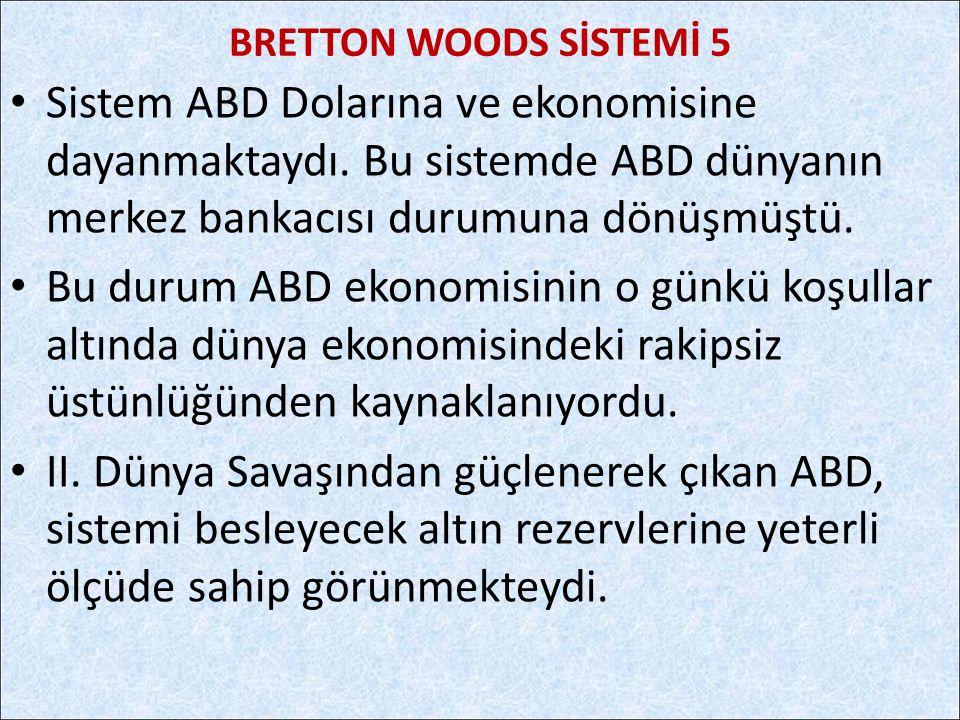 BRETTON WOODS SİSTEMİ 5 Sistem ABD Dolarına ve ekonomisine dayanmaktaydı. Bu sistemde ABD dünyanın merkez bankacısı durumuna dönüşmüştü.