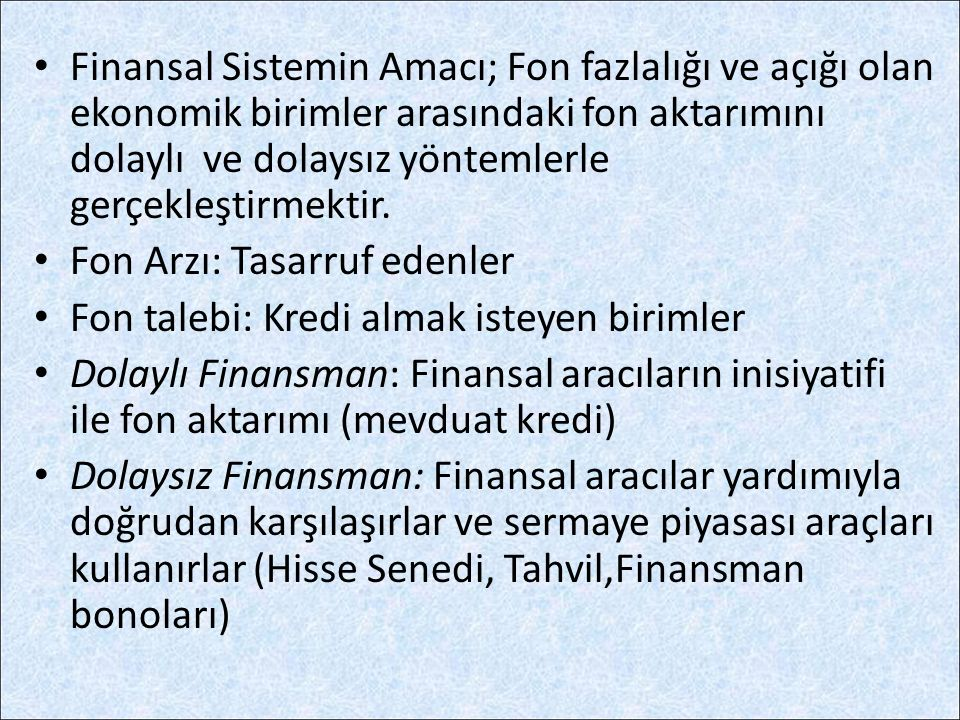 Finansal Sistemin Amacı; Fon fazlalığı ve açığı olan ekonomik birimler arasındaki fon aktarımını dolaylı ve dolaysız yöntemlerle gerçekleştirmektir.