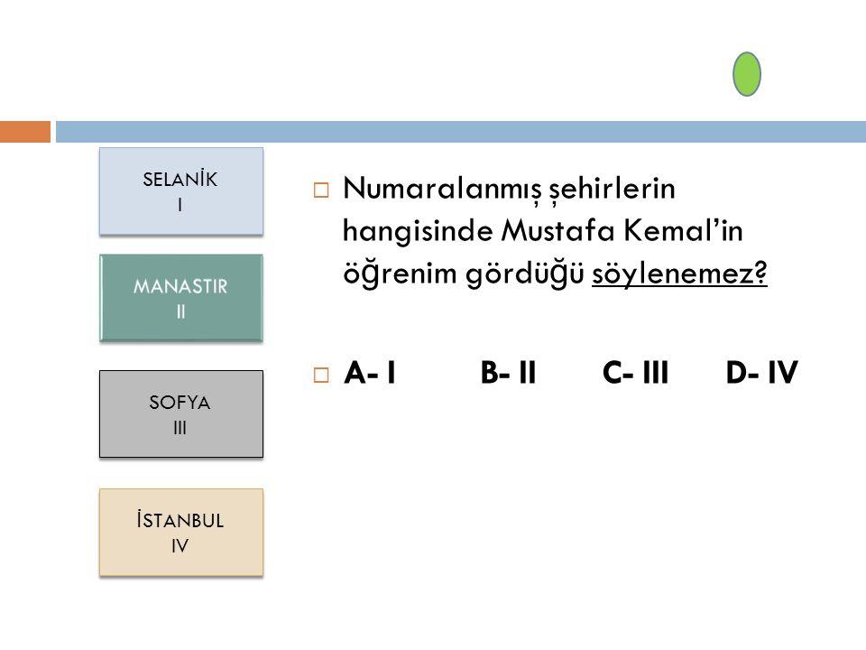 SELANİK I. Numaralanmış şehirlerin hangisinde Mustafa Kemal'in öğrenim gördüğü söylenemez A- I B- II C- III D- IV.