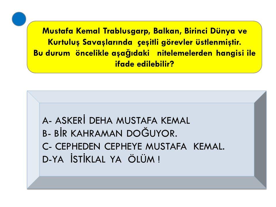 A- ASKERİ DEHA MUSTAFA KEMAL B- BİR KAHRAMAN DOĞUYOR.
