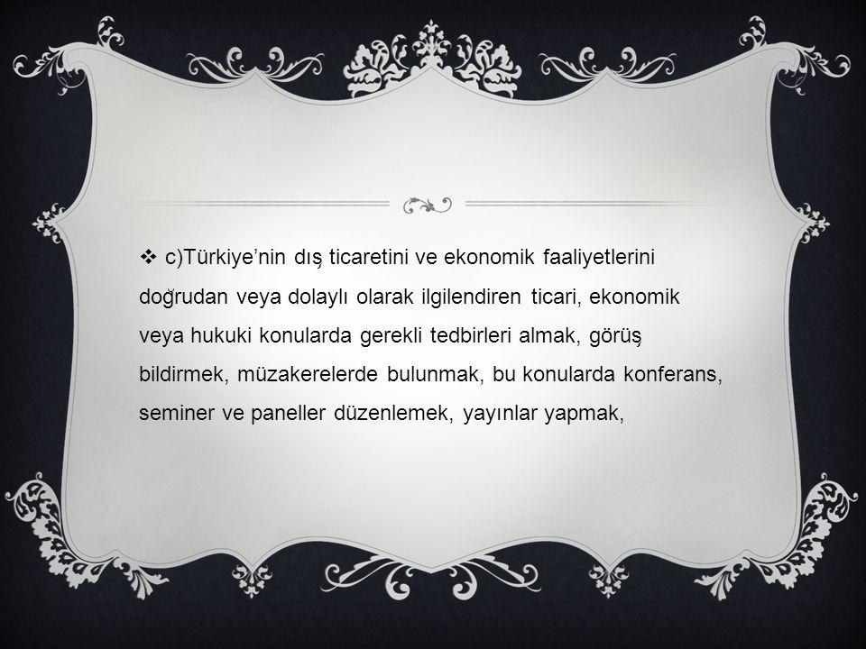 c)Türkiye'nin dış ticaretini ve ekonomik faaliyetlerini doğrudan veya dolaylı olarak ilgilendiren ticari, ekonomik veya hukuki konularda gerekli tedbirleri almak, görüş bildirmek, müzakerelerde bulunmak, bu konularda konferans, seminer ve paneller düzenlemek, yayınlar yapmak,