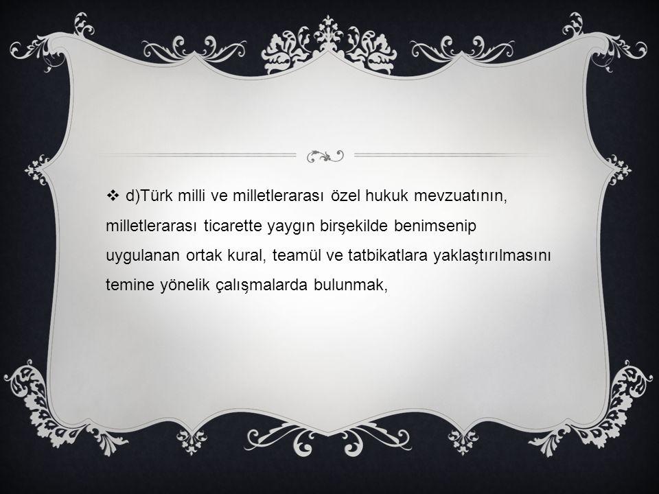 d)Türk milli ve milletlerarası özel hukuk mevzuatının, milletlerarası ticarette yaygın birşekilde benimsenip uygulanan ortak kural, teamül ve tatbikatlara yaklaştırılmasını temine yönelik çalışmalarda bulunmak,