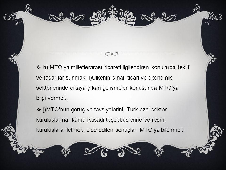 h) MTO'ya milletlerarası ticareti ilgilendiren konularda teklif ve tasarılar sunmak, i)Ülkenin sınai, ticari ve ekonomik sektörlerinde ortaya çıkan gelişmeler konusunda MTO'ya bilgi vermek,