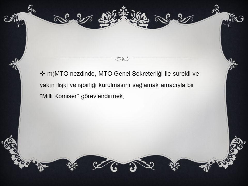 m)MTO nezdinde, MTO Genel Sekreterliği ile sürekli ve yakın ilişki ve işbirliği kurulmasını sağlamak amacıyla bir Milli Komiser görevlendirmek,