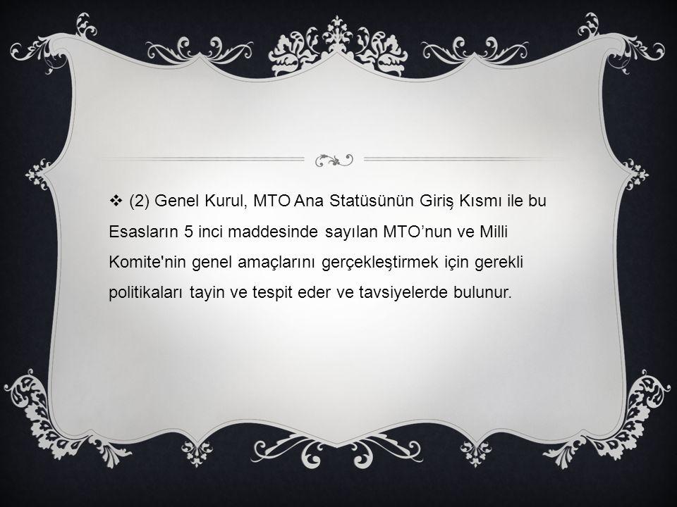 (2) Genel Kurul, MTO Ana Statüsünün Giriş Kısmı ile bu Esasların 5 inci maddesinde sayılan MTO'nun ve Milli Komite nin genel amaçlarını gerçekleştirmek için gerekli politikaları tayin ve tespit eder ve tavsiyelerde bulunur.