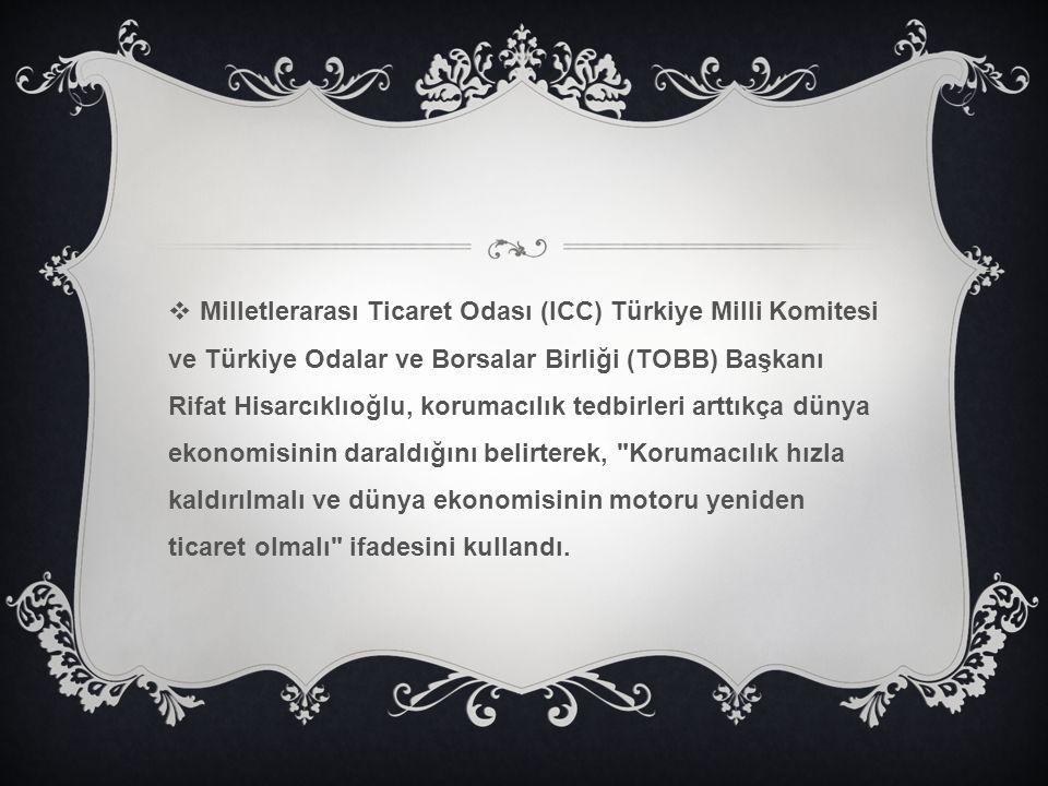 Milletlerarası Ticaret Odası (ICC) Türkiye Milli Komitesi ve Türkiye Odalar ve Borsalar Birliği (TOBB) Başkanı Rifat Hisarcıklıoğlu, korumacılık tedbirleri arttıkça dünya ekonomisinin daraldığını belirterek, Korumacılık hızla kaldırılmalı ve dünya ekonomisinin motoru yeniden ticaret olmalı ifadesini kullandı.