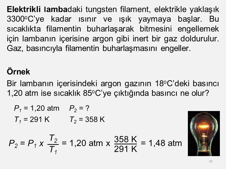 Elektrikli lambadaki tungsten filament, elektrikle yaklaşık 3300oC'ye kadar ısınır ve ışık yaymaya başlar. Bu sıcaklıkta filamentin buharlaşarak bitmesini engellemek için lambanın içerisine argon gibi inert bir gaz doldurulur. Gaz, basıncıyla filamentin buharlaşmasını engeller. Örnek Bir lambanın içerisindeki argon gazının 18oC'deki basıncı 1,20 atm ise sıcaklık 85oC'ye çıktığında basıncı ne olur