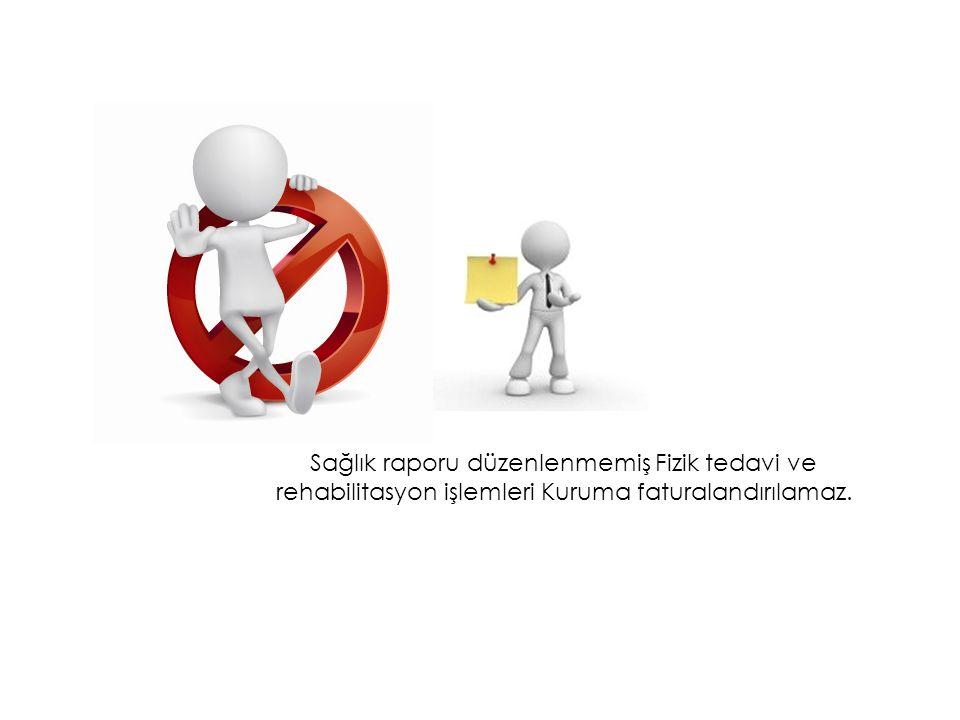 Sağlık raporu düzenlenmemiş Fizik tedavi ve rehabilitasyon işlemleri Kuruma faturalandırılamaz.