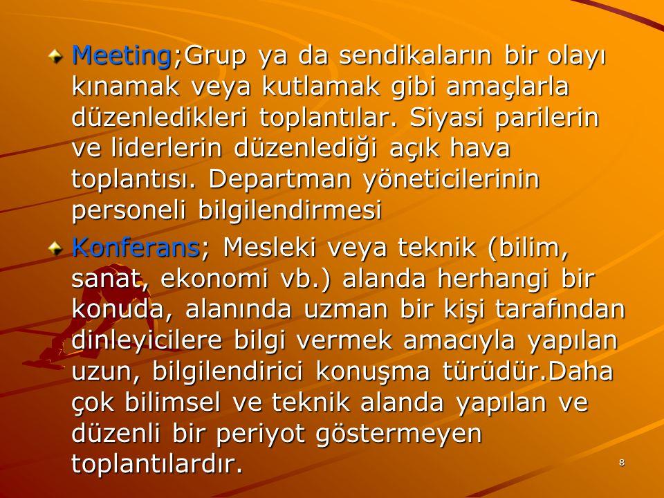 Meeting;Grup ya da sendikaların bir olayı kınamak veya kutlamak gibi amaçlarla düzenledikleri toplantılar. Siyasi parilerin ve liderlerin düzenlediği açık hava toplantısı. Departman yöneticilerinin personeli bilgilendirmesi