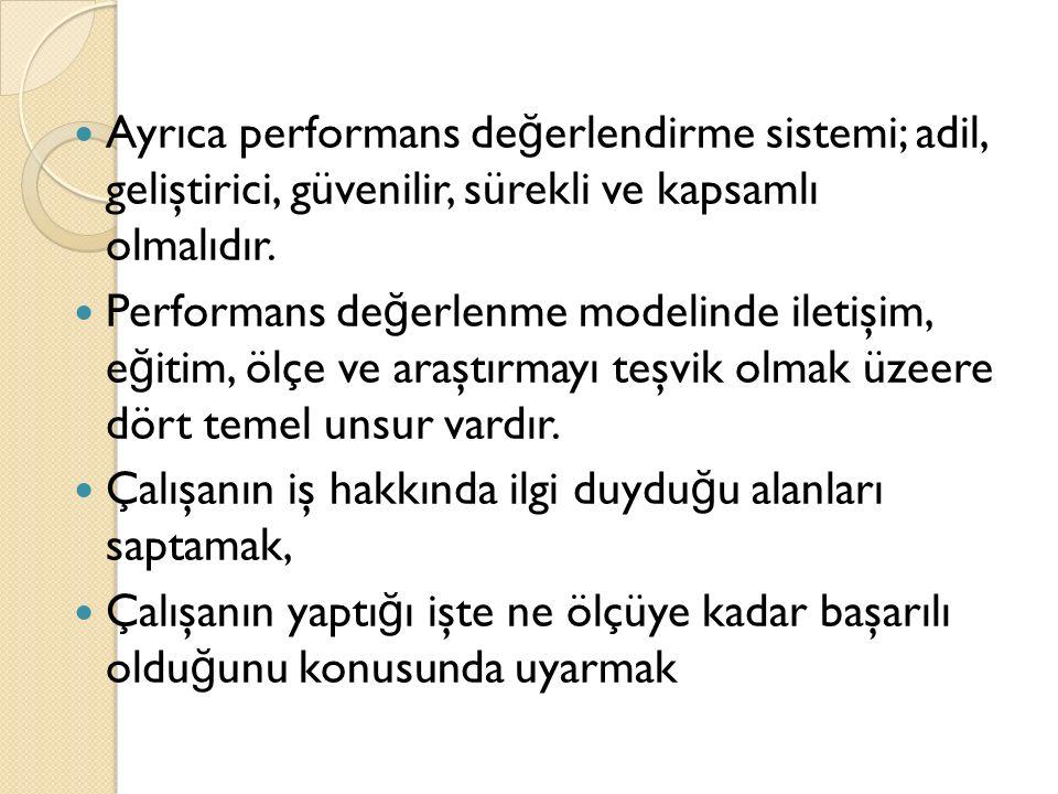 Ayrıca performans değerlendirme sistemi; adil, geliştirici, güvenilir, sürekli ve kapsamlı olmalıdır.