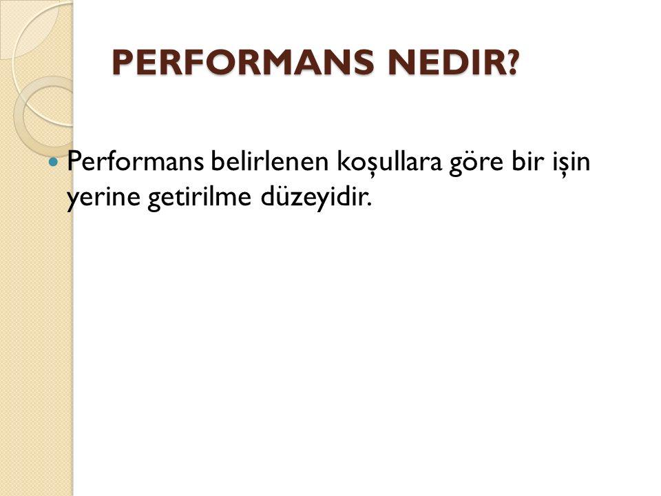 PERFORMANS NEDIR Performans belirlenen koşullara göre bir işin yerine getirilme düzeyidir.
