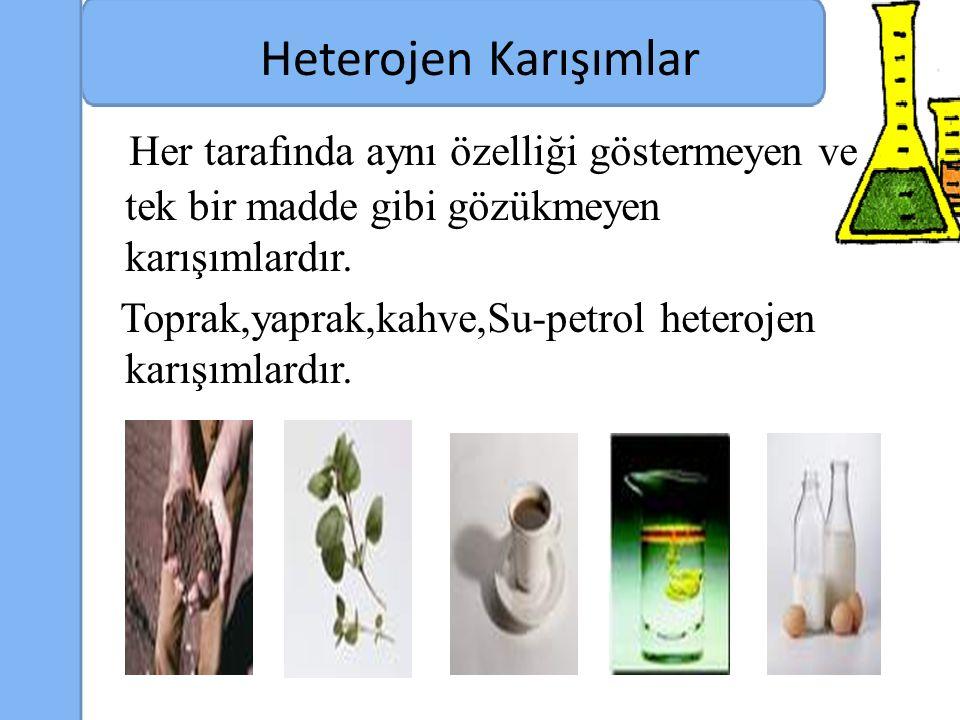 Heterojen Karışımlar Her tarafında aynı özelliği göstermeyen ve tek bir madde gibi gözükmeyen karışımlardır.