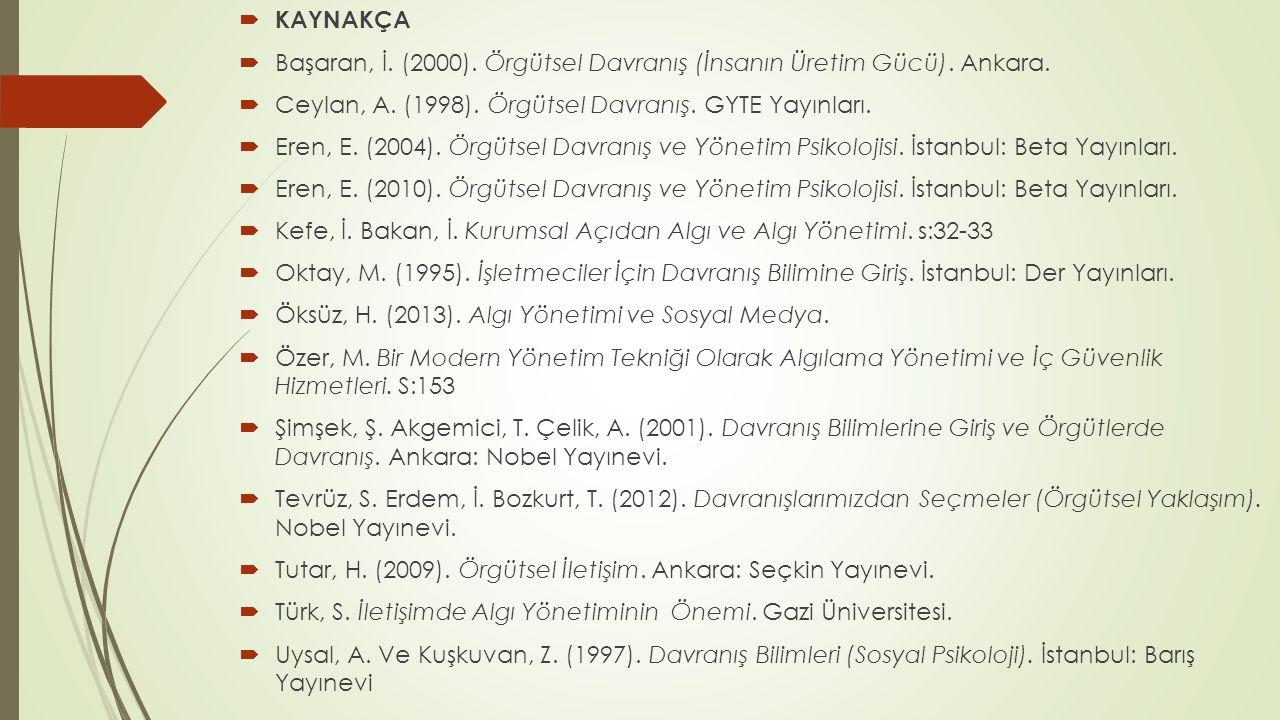 KAYNAKÇA Başaran, İ. (2000). Örgütsel Davranış (İnsanın Üretim Gücü). Ankara. Ceylan, A. (1998). Örgütsel Davranış. GYTE Yayınları.