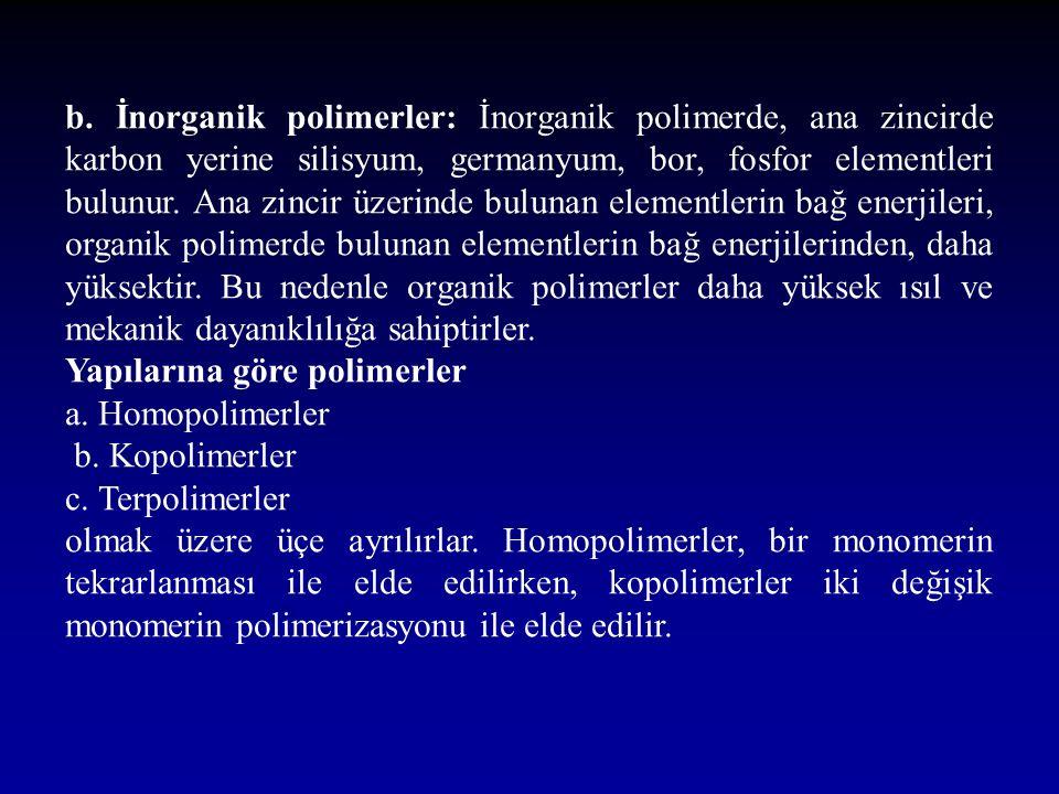 b. İnorganik polimerler: İnorganik polimerde, ana zincirde karbon yerine silisyum, germanyum, bor, fosfor elementleri bulunur. Ana zincir üzerinde bulunan elementlerin bağ enerjileri, organik polimerde bulunan elementlerin bağ enerjilerinden, daha yüksektir. Bu nedenle organik polimerler daha yüksek ısıl ve mekanik dayanıklılığa sahiptirler.