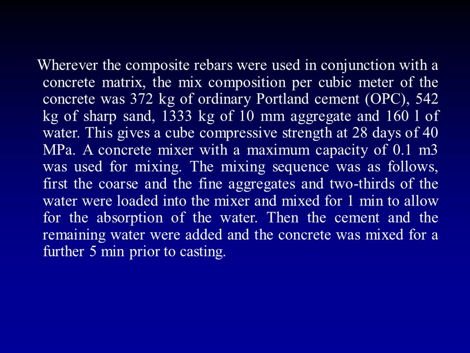 Wherever the composite rebars were used in conjunction with a concrete matrix, the mix composition per cubic meter of the concrete was 372 kg of ordinary Portland cement (OPC), 542 kg of sharp sand, 1333 kg of 10 mm aggregate and 160 l of water.