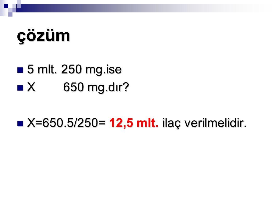 çözüm 5 mlt. 250 mg.ise X 650 mg.dır X=650.5/250= 12,5 mlt. ilaç verilmelidir.