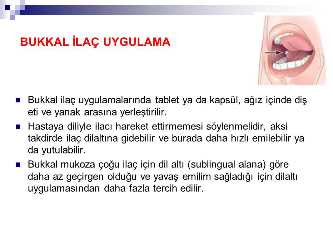 BUKKAL İLAÇ UYGULAMA Bukkal ilaç uygulamalarında tablet ya da kapsül, ağız içinde diş eti ve yanak arasına yerleştirilir.