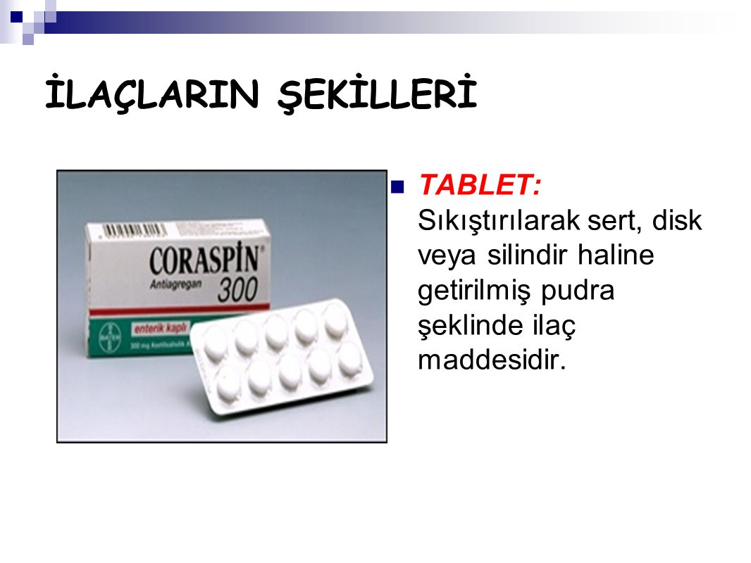 İLAÇLARIN ŞEKİLLERİ TABLET: Sıkıştırılarak sert, disk veya silindir haline getirilmiş pudra şeklinde ilaç maddesidir.