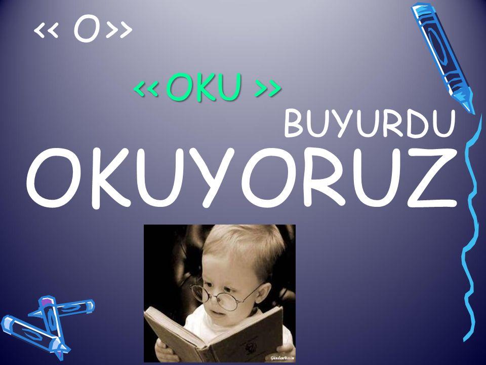 << O >> << OKU >> BUYURDU OKUYORUZ