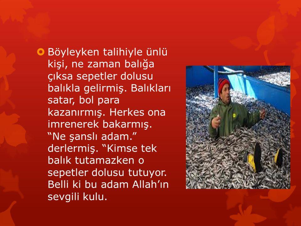 Böyleyken talihiyle ünlü kişi, ne zaman balığa çıksa sepetler dolusu balıkla gelirmiş.