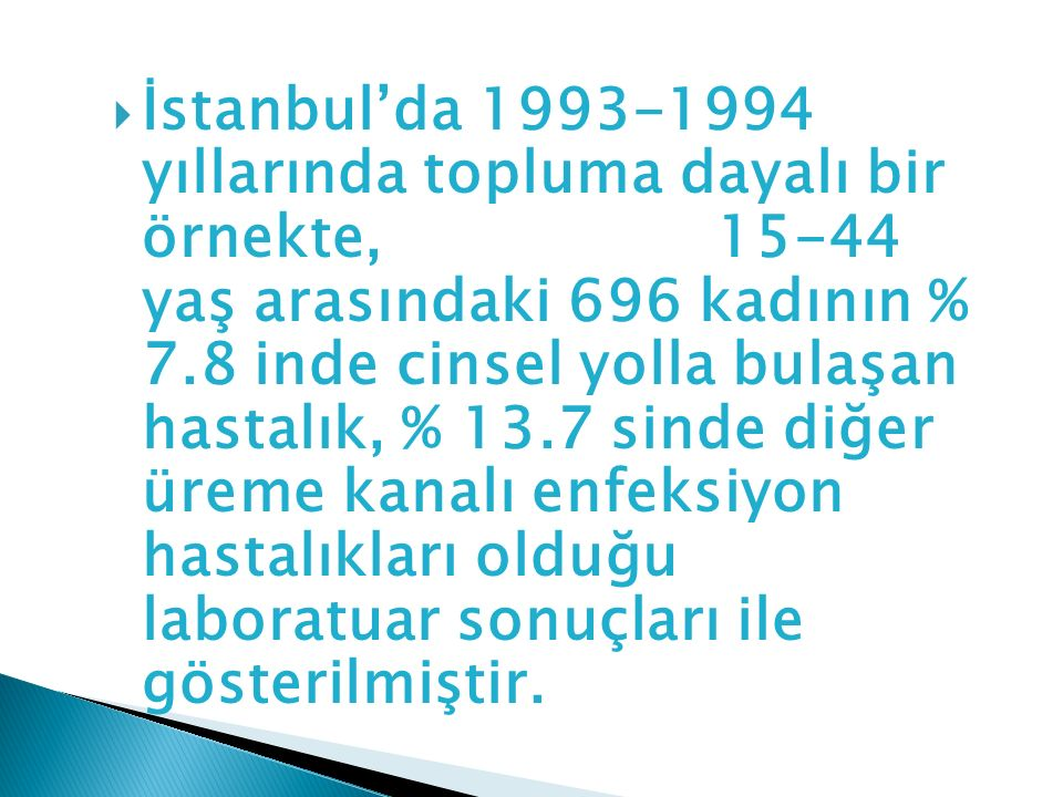 İstanbul'da 1993-1994 yıllarında topluma dayalı bir örnekte, 15-44 yaş arasındaki 696 kadının % 7.8 inde cinsel yolla bulaşan hastalık, % 13.7 sinde diğer üreme kanalı enfeksiyon hastalıkları olduğu laboratuar sonuçları ile gösterilmiştir.