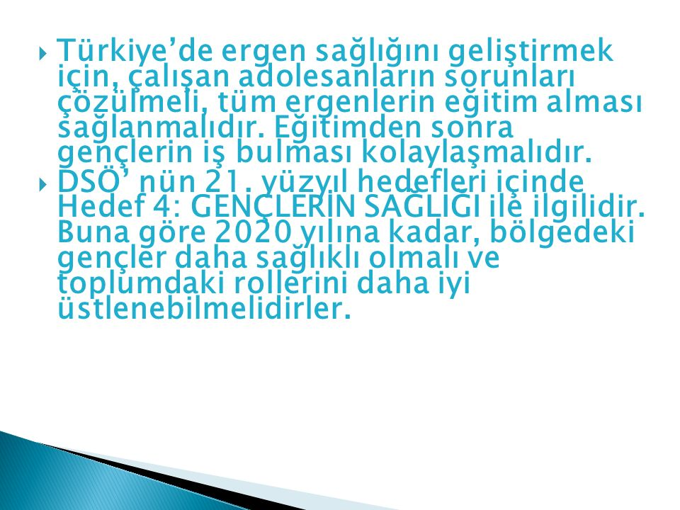 Türkiye'de ergen sağlığını geliştirmek için, çalışan adolesanların sorunları çözülmeli, tüm ergenlerin eğitim alması sağlanmalıdır. Eğitimden sonra gençlerin iş bulması kolaylaşmalıdır.