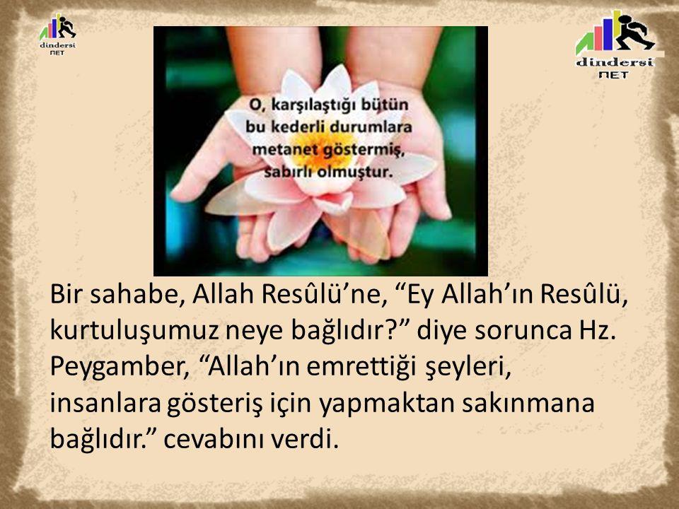 Bir sahabe, Allah Resûlü'ne, Ey Allah'ın Resûlü, kurtuluşumuz neye bağlıdır diye sorunca Hz.