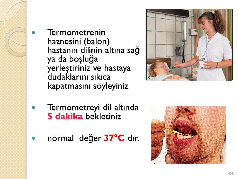 Termometrenin haznesini (balon) hastanın dilinin altına sağ ya da boşluğa yerleştiriniz ve hastaya dudaklarını sıkıca kapatmasını söyleyiniz