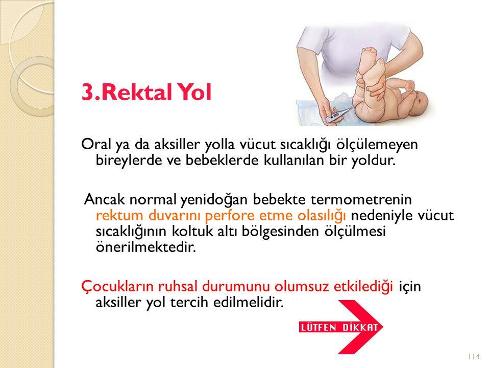 3.Rektal Yol Oral ya da aksiller yolla vücut sıcaklığı ölçülemeyen bireylerde ve bebeklerde kullanılan bir yoldur.