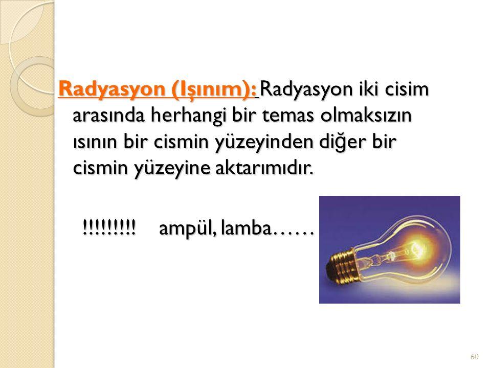 Radyasyon (Işınım): Radyasyon iki cisim arasında herhangi bir temas olmaksızın ısının bir cismin yüzeyinden diğer bir cismin yüzeyine aktarımıdır.