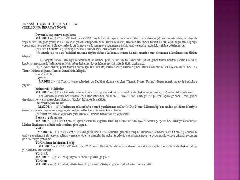 TRANSİT TİCARETE İLİŞKİN TEBLİĞ (TEBLİĞ NO: İHRACAT 2006/6) Dayanak, kapsam ve uygulama MADDE 1 – (1) 22/12/1995 tarihli ve 95/7623 sayılı İhracat Rejimi Kararı'nın 3 üncü maddesinin (e) bendine istinaden, yurtdışında veya serbest bölgede yerleşik bir firmadan ya da antrepodan satın alınan malların, ülkemiz üzerinden transit olarak veya doğrudan doğruya yurtdışında veya serbest bölgede yerleşik bir firmaya ya da antrepoya satılmasına ilişkin usul ve esaslar aşağıdaki şekilde belirlenmiştir.