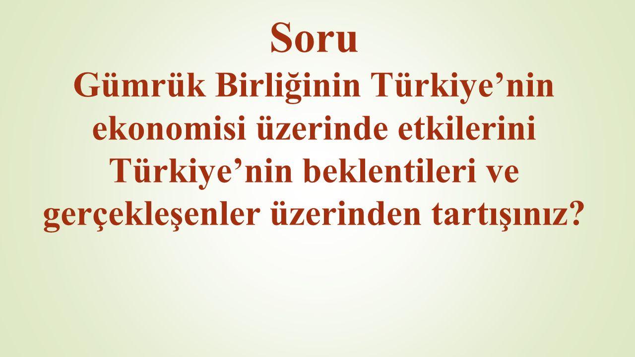 Soru Gümrük Birliğinin Türkiye'nin ekonomisi üzerinde etkilerini Türkiye'nin beklentileri ve gerçekleşenler üzerinden tartışınız