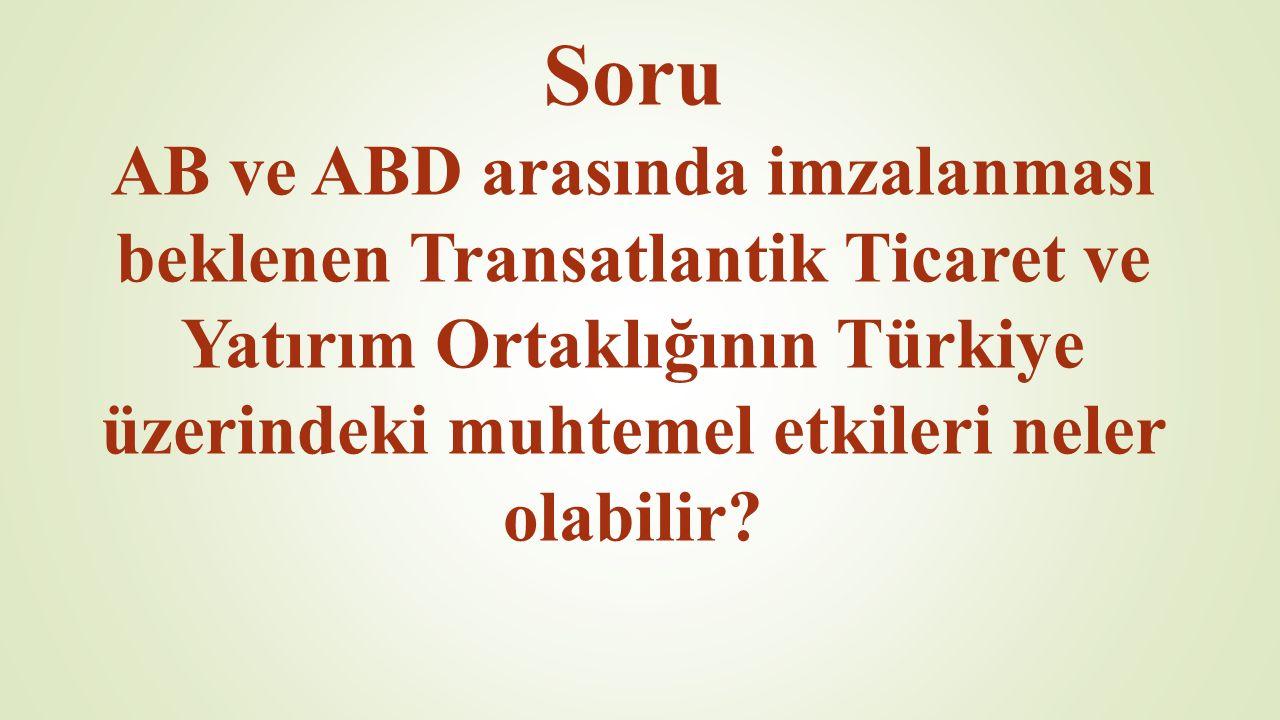 Soru AB ve ABD arasında imzalanması beklenen Transatlantik Ticaret ve Yatırım Ortaklığının Türkiye üzerindeki muhtemel etkileri neler olabilir